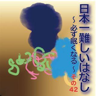 日本一難しいはなし〜必ず眠くなる〜その42「私の中に。」
